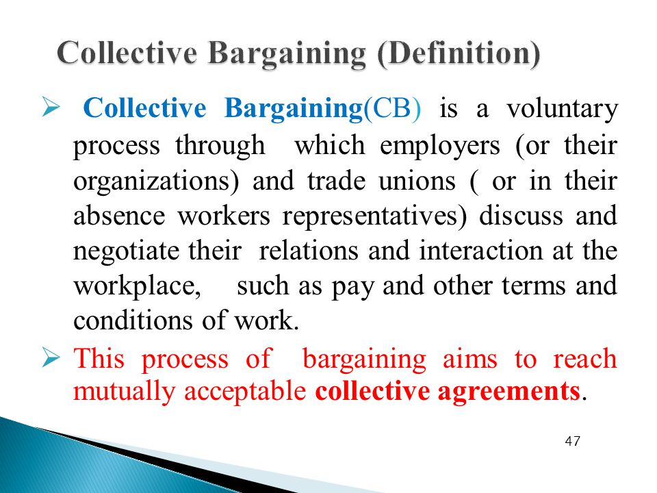  Collective Bargaining(CB) is a voluntary process through which employers (or their organizations) and trade unions ( or in their absence workers representatives) discuss and negotiate their relations and interaction at the workplace, such as pay and other terms and conditions of work.