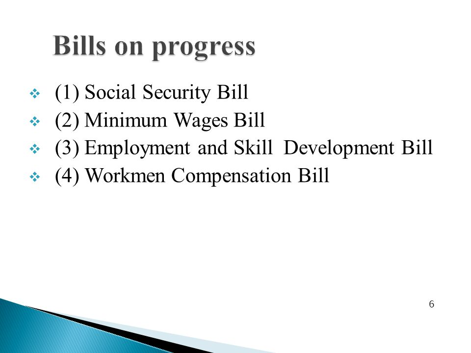  (1) Social Security Bill  (2) Minimum Wages Bill  (3) Employment and Skill Development Bill  (4) Workmen Compensation Bill 6