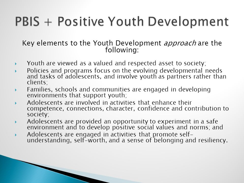 Key elements to the Youth Development approach are the following:  Youth are viewed as a valued and respected asset to society;  Policies and progra