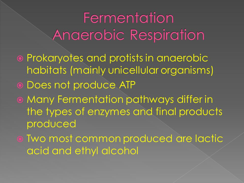  Prokaryotes and protists in anaerobic habitats (mainly unicellular organisms)  Does not produce ATP  Many Fermentation pathways differ in the types of enzymes and final products produced  Two most common produced are lactic acid and ethyl alcohol