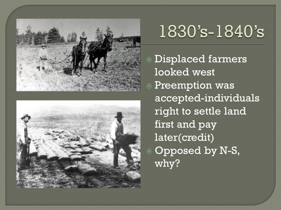  Displaced farmers looked west  Preemption was accepted-individuals right to settle land first and pay later(credit)  Opposed by N-S, why?