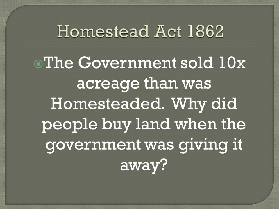  The Government sold 10x acreage than was Homesteaded. Why did people buy land when the government was giving it away?