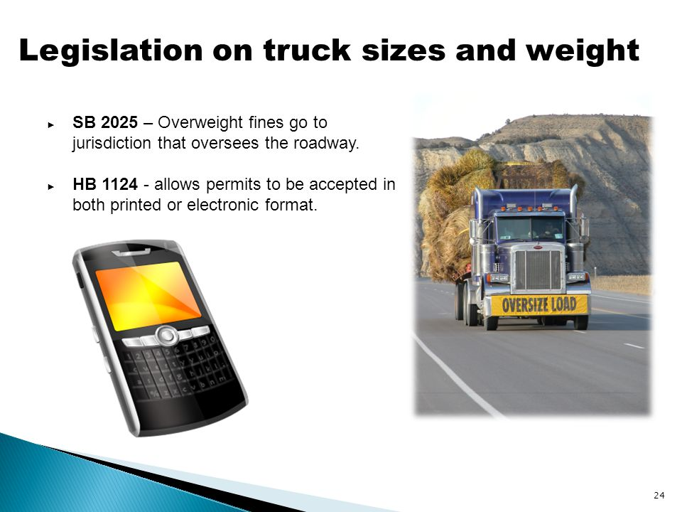 Legislation on truck sizes and weight ► SB 2025 – Overweight fines go to jurisdiction that oversees the roadway. ► HB 1124 - allows permits to be acce