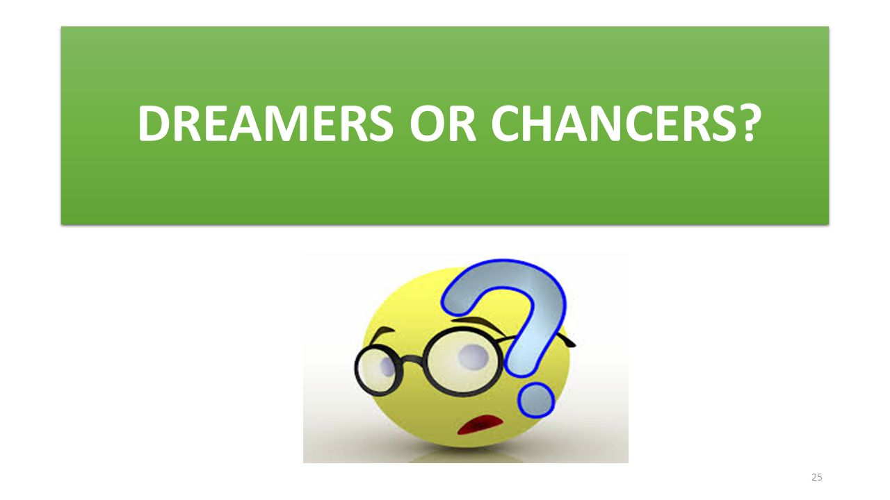 DREAMERS OR CHANCERS? 25