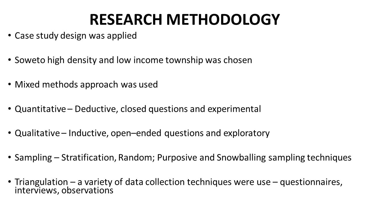 RESEARCH METHODOLOGY Case study design was applied Soweto high density and low income township was chosen Mixed methods approach was used Quantitative