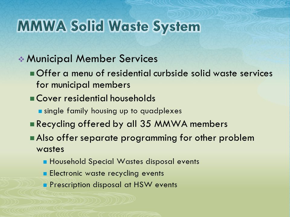  Municipal Member Services Offer a menu of residential curbside solid waste services for municipal members Cover residential households single family housing up to quadplexes Recycling offered by all 35 MMWA members Also offer separate programming for other problem wastes Household Special Wastes disposal events Electronic waste recycling events Prescription disposal at HSW events