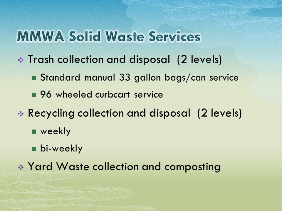  Trash collection and disposal (2 levels) Standard manual 33 gallon bags/can service 96 wheeled curbcart service  Recycling collection and disposal (2 levels) weekly bi-weekly  Yard Waste collection and composting