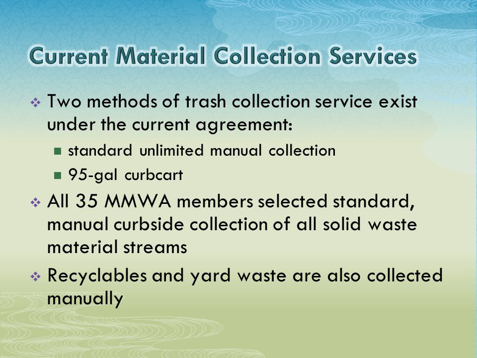  Two methods of trash collection service exist under the current agreement: standard unlimited manual collection 95-gal curbcart  All 35 MMWA members selected standard, manual curbside collection of all solid waste material streams  Recyclables and yard waste are also collected manually