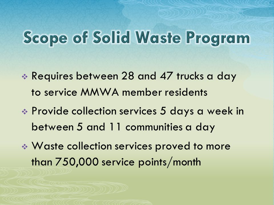  Requires between 28 and 47 trucks a day to service MMWA member residents  Provide collection services 5 days a week in between 5 and 11 communities a day  Waste collection services proved to more than 750,000 service points/month