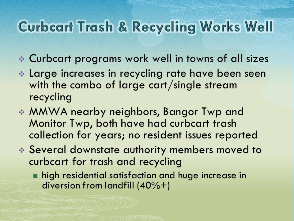  Curbcart programs work well in towns of all sizes  Large increases in recycling rate have been seen with the combo of large cart/single stream recycling  MMWA nearby neighbors, Bangor Twp and Monitor Twp, both have had curbcart trash collection for years; no resident issues reported  Several downstate authority members moved to curbcart for trash and recycling high residential satisfaction and huge increase in diversion from landfill (40%+)