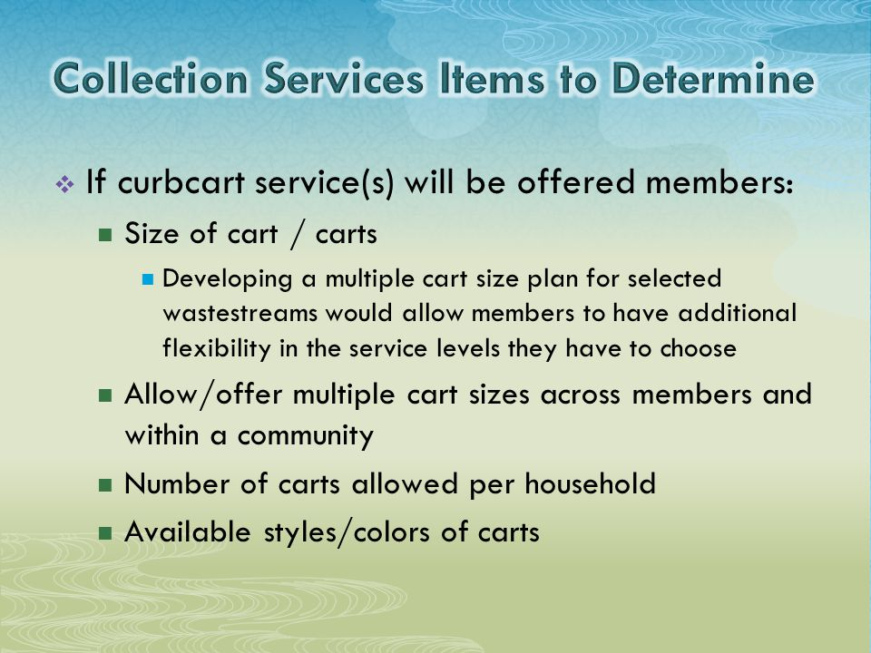  If curbcart service(s) will be offered members: Size of cart / carts Developing a multiple cart size plan for selected wastestreams would allow members to have additional flexibility in the service levels they have to choose Allow/offer multiple cart sizes across members and within a community Number of carts allowed per household Available styles/colors of carts