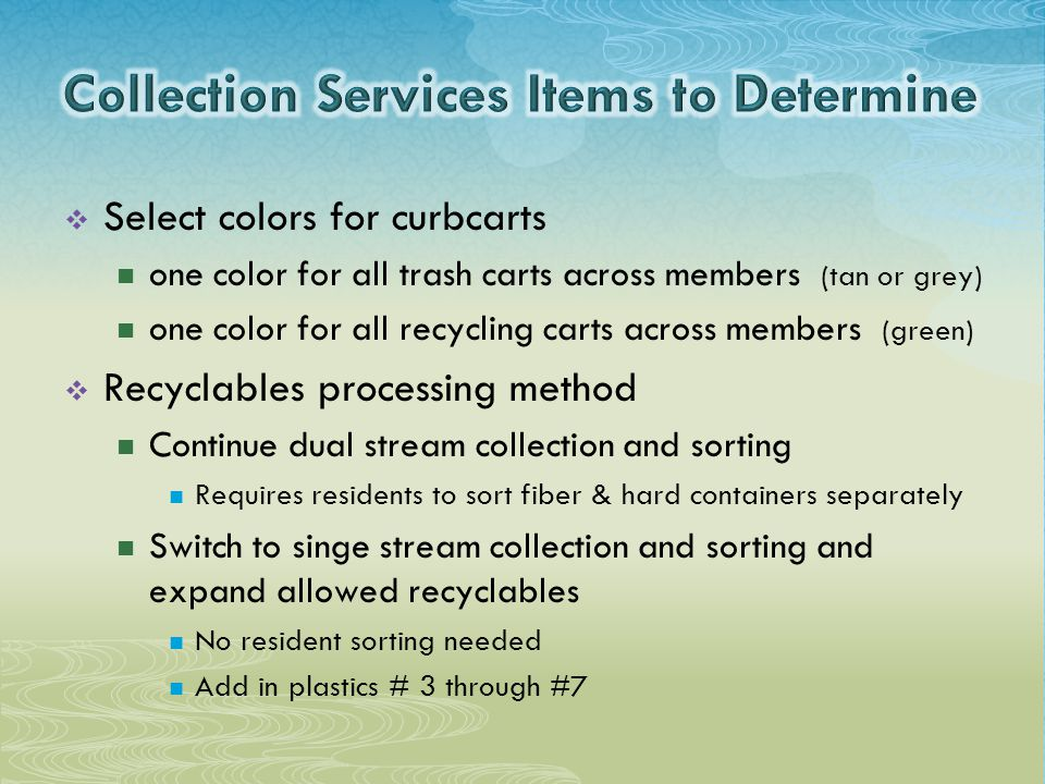  Select colors for curbcarts one color for all trash carts across members (tan or grey) one color for all recycling carts across members (green)  Recyclables processing method Continue dual stream collection and sorting Requires residents to sort fiber & hard containers separately Switch to singe stream collection and sorting and expand allowed recyclables No resident sorting needed Add in plastics # 3 through #7