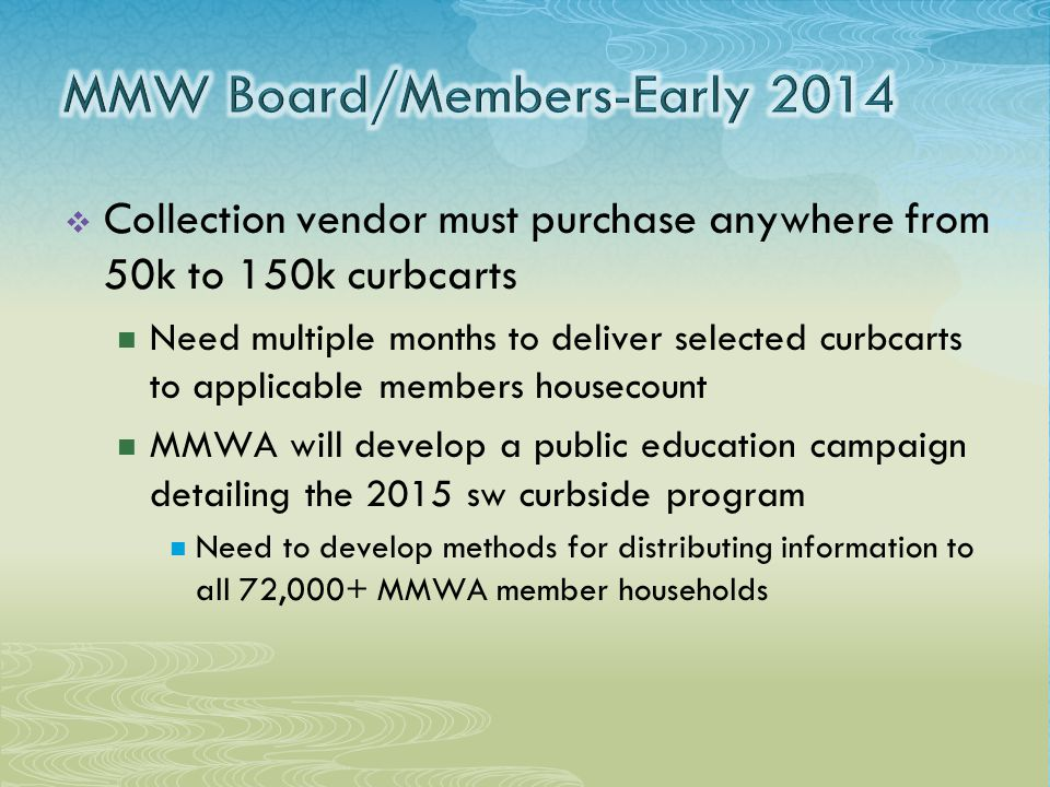  Collection vendor must purchase anywhere from 50k to 150k curbcarts Need multiple months to deliver selected curbcarts to applicable members housecount MMWA will develop a public education campaign detailing the 2015 sw curbside program Need to develop methods for distributing information to all 72,000+ MMWA member households