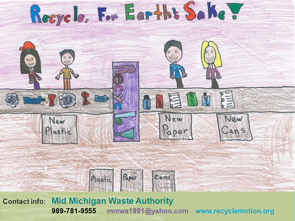 Contact info: Mid Michigan Waste Authority 989-781-9555 mmwa1991@yahoo.com www.recyclemotion.org
