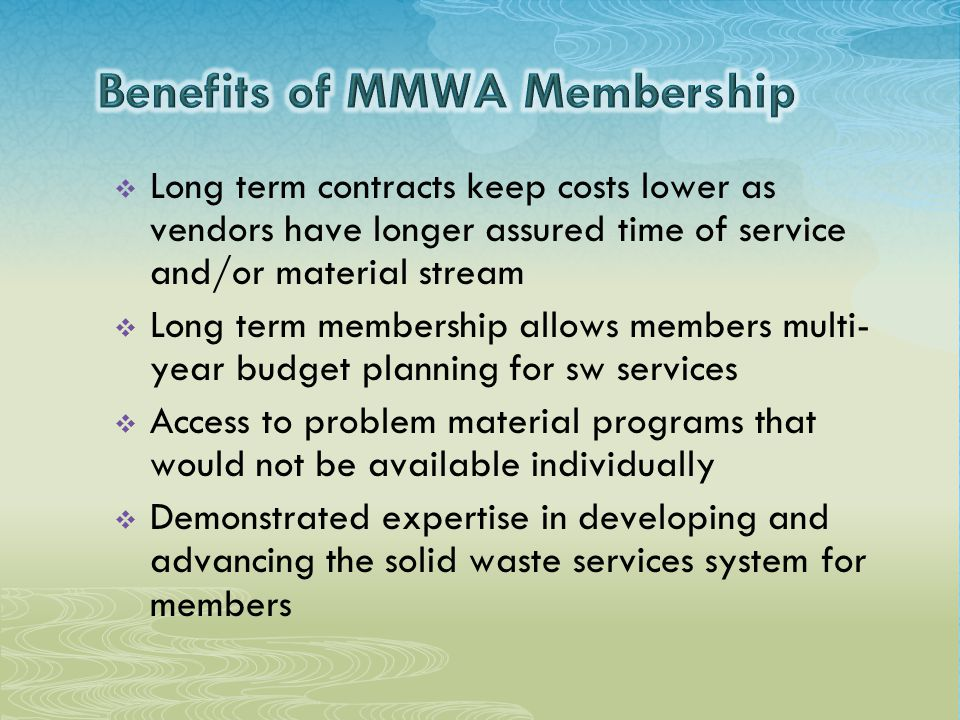  Long term contracts keep costs lower as vendors have longer assured time of service and/or material stream  Long term membership allows members multi- year budget planning for sw services  Access to problem material programs that would not be available individually  Demonstrated expertise in developing and advancing the solid waste services system for members