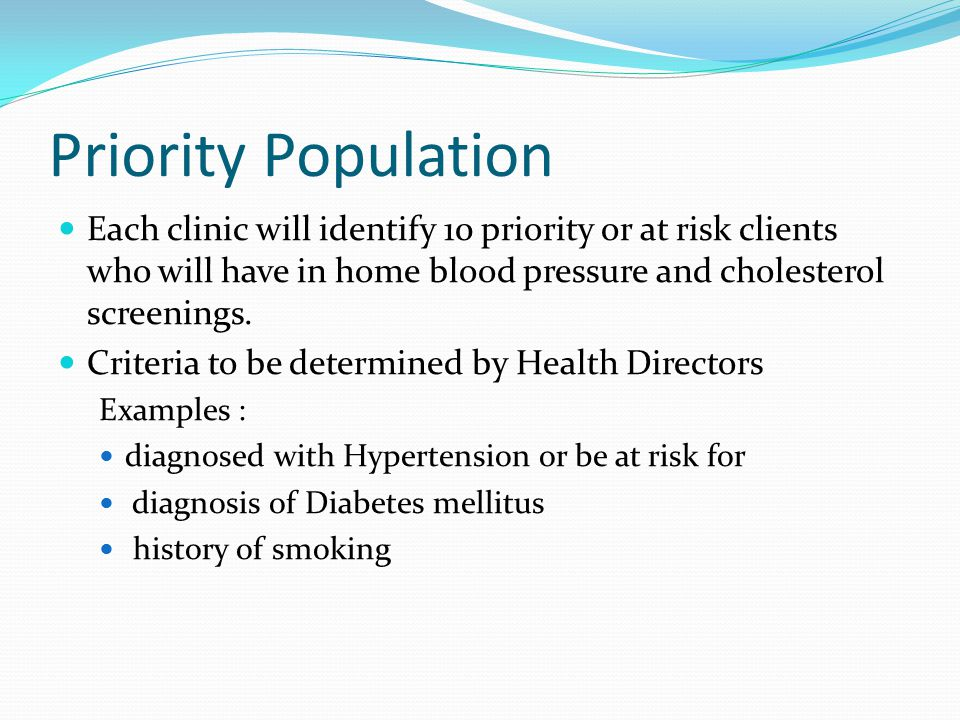 Priority Population Each clinic will identify 10 priority or at risk clients who will have in home blood pressure and cholesterol screenings.