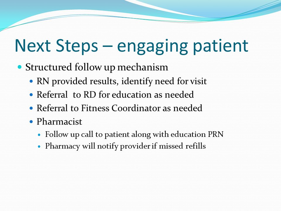 FOLLOW UP The method of follow up will depend on individual outcomes Follow up will include: Phone calls from CHR, RN, RD, Pharmacists Reminder cards Emails