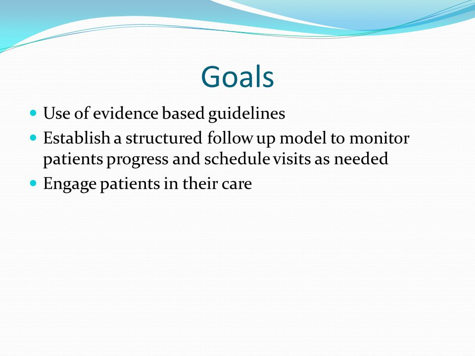 Goals Use of evidence based guidelines Establish a structured follow up model to monitor patients progress and schedule visits as needed Engage patients in their care
