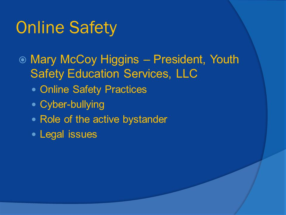 Online Safety  Mary McCoy Higgins – President, Youth Safety Education Services, LLC Online Safety Practices Cyber-bullying Role of the active bystand
