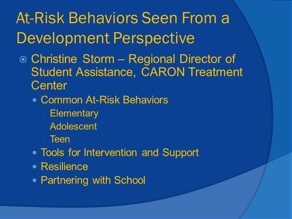 At-Risk Behaviors Seen From a Development Perspective  Christine Storm – Regional Director of Student Assistance, CARON Treatment Center Common At-Ri