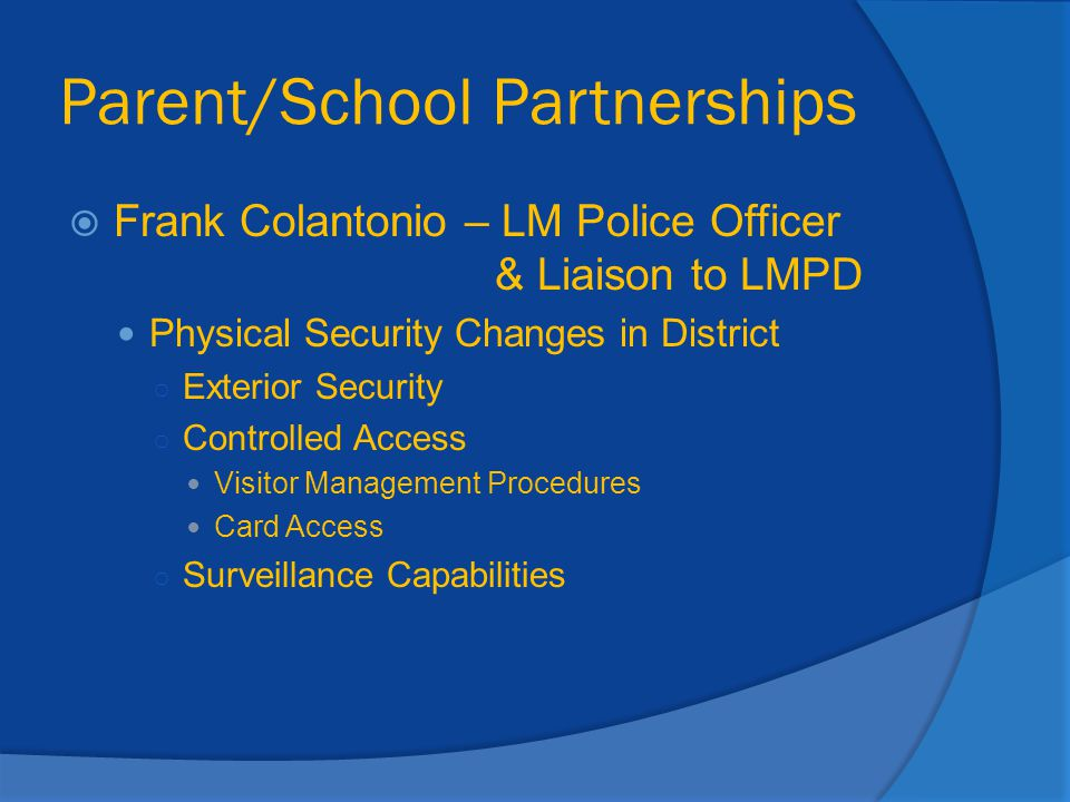 Parent/School Partnerships  Frank Colantonio – LM Police Officer & Liaison to LMPD Physical Security Changes in District ○ Exterior Security ○ Contro