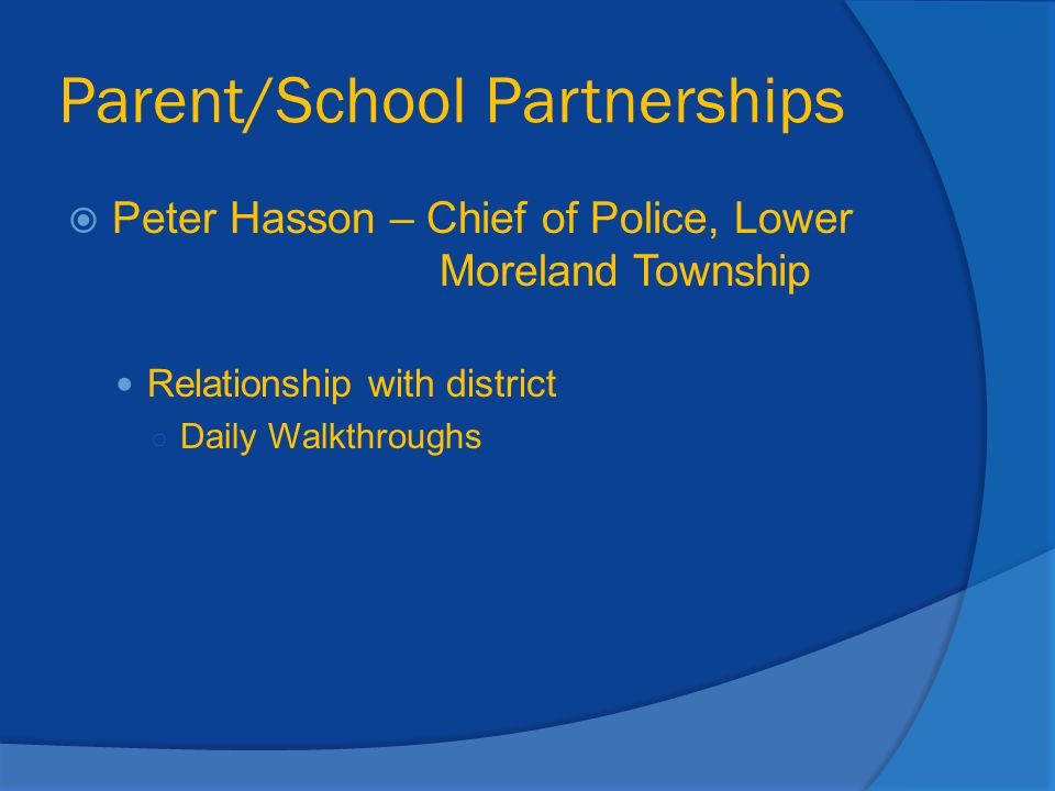 Parent/School Partnerships  Peter Hasson – Chief of Police, Lower Moreland Township Relationship with district ○ Daily Walkthroughs