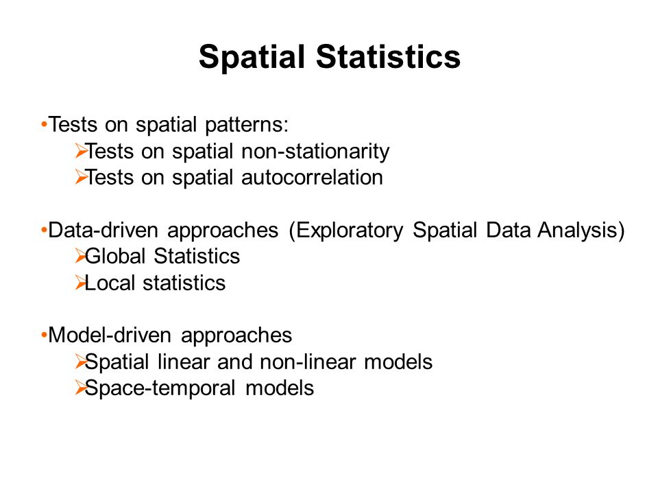 Tests on spatial patterns:  Tests on spatial non-stationarity  Tests on spatial autocorrelation Data-driven approaches (Exploratory Spatial Data Analysis)  Global Statistics  Local statistics Model-driven approaches  Spatial linear and non-linear models  Space-temporal models Spatial Statistics