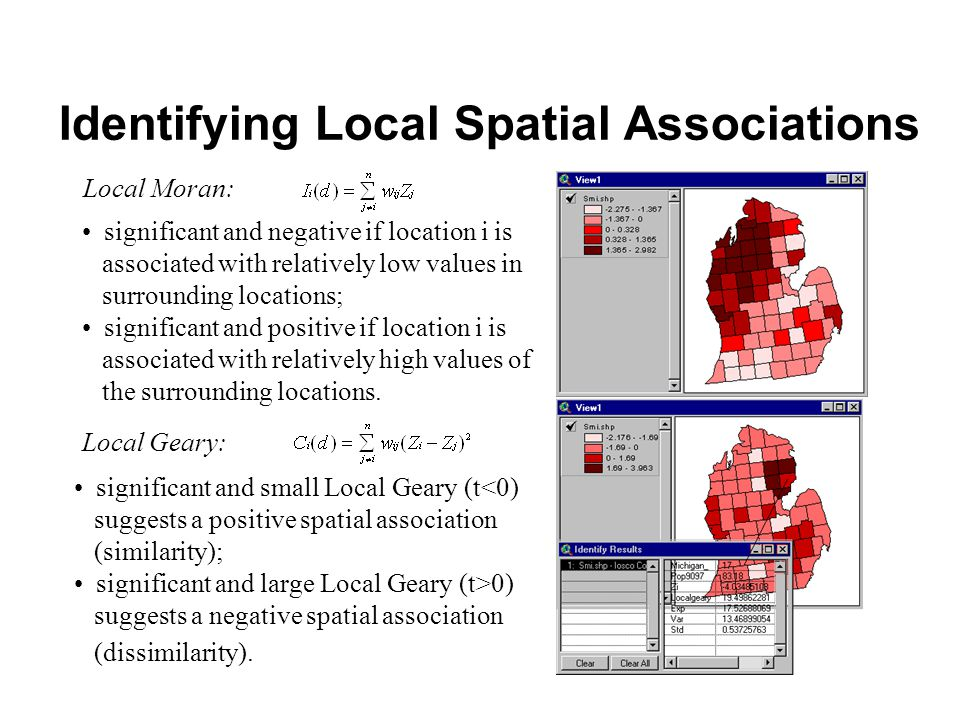 Local Moran: Local Geary: significant and negative if location i is associated with relatively low values in surrounding locations; significant and positive if location i is associated with relatively high values of the surrounding locations.