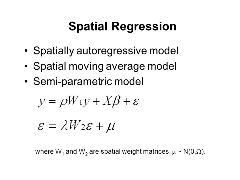 Spatial Regression Spatially autoregressive model Spatial moving average model Semi-parametric model where W 1 and W 2 are spatial weight matrices,  ~ N(0,  ).
