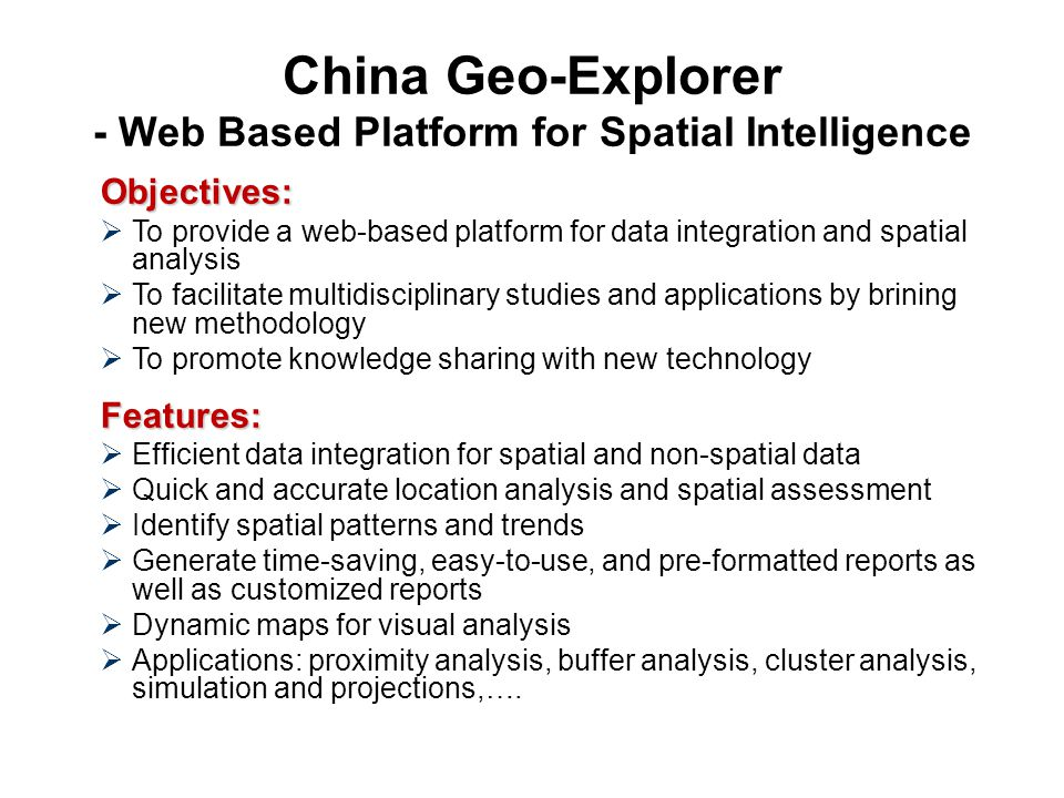 China Geo-Explorer - Web Based Platform for Spatial Intelligence Objectives:  To provide a web-based platform for data integration and spatial analysis  To facilitate multidisciplinary studies and applications by brining new methodology  To promote knowledge sharing with new technologyFeatures:  Efficient data integration for spatial and non-spatial data  Quick and accurate location analysis and spatial assessment  Identify spatial patterns and trends  Generate time-saving, easy-to-use, and pre-formatted reports as well as customized reports  Dynamic maps for visual analysis  Applications: proximity analysis, buffer analysis, cluster analysis, simulation and projections,….