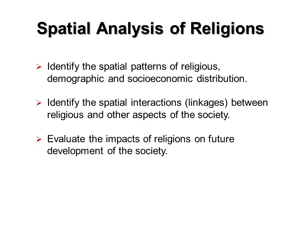 Spatial Analysis of Religions  Identify the spatial patterns of religious, demographic and socioeconomic distribution.