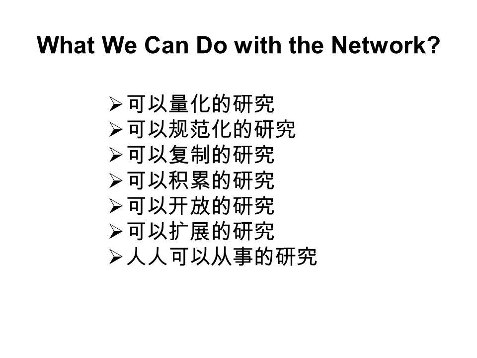  可以量化的研究  可以规范化的研究  可以复制的研究  可以积累的研究  可以开放的研究  可以扩展的研究  人人可以从事的研究 What We Can Do with the Network?