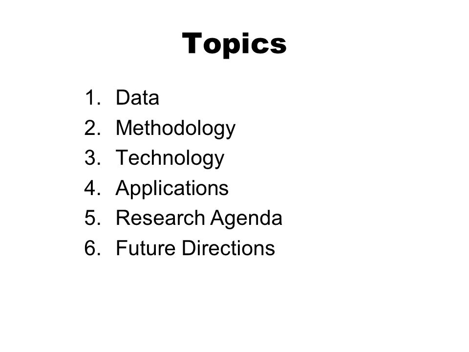 Topics 1.Data 2.Methodology 3.Technology 4.Applications 5.Research Agenda 6.Future Directions