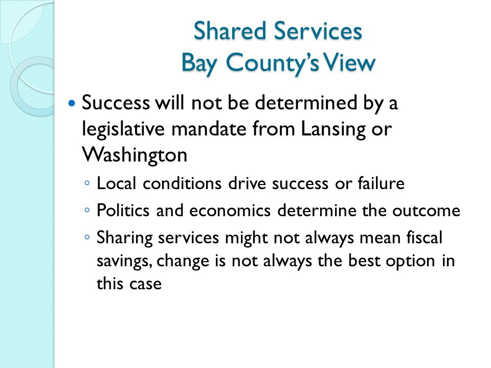 Shared Services Bay County's View Success will not be determined by a legislative mandate from Lansing or Washington ◦ Local conditions drive success or failure ◦ Politics and economics determine the outcome ◦ Sharing services might not always mean fiscal savings, change is not always the best option in this case