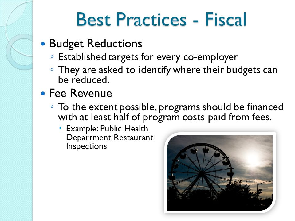 Best Practices - Fiscal Budget Reductions ◦ Established targets for every co-employer ◦ They are asked to identify where their budgets can be reduced.