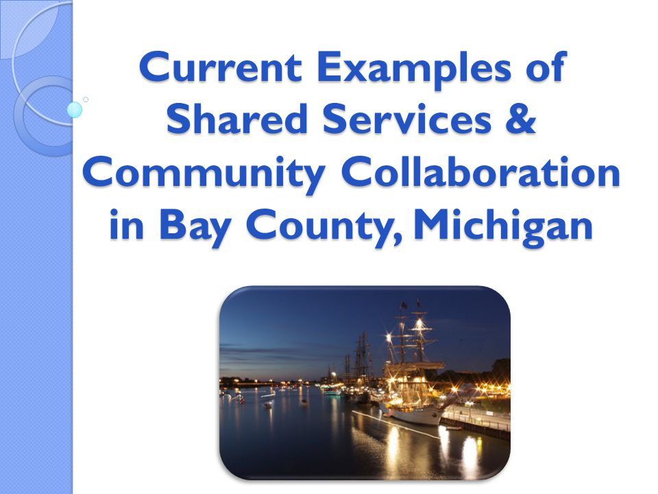 Current Examples of Shared Services & Community Collaboration in Bay County, Michigan