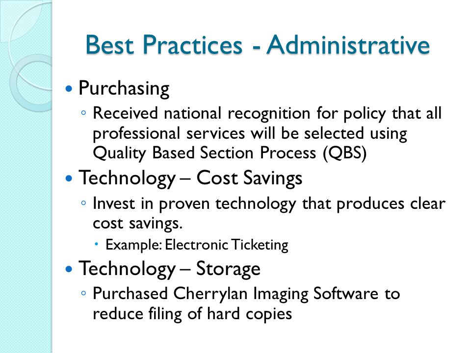 Best Practices - Administrative Purchasing ◦ Received national recognition for policy that all professional services will be selected using Quality Based Section Process (QBS) Technology – Cost Savings ◦ Invest in proven technology that produces clear cost savings.