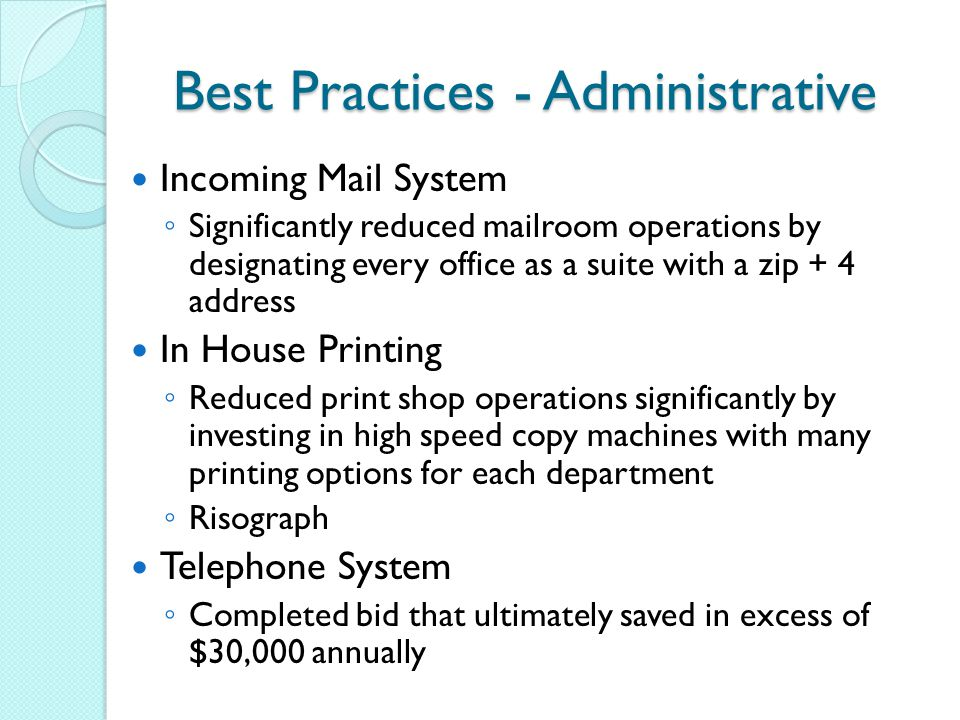Best Practices - Administrative Incoming Mail System ◦ Significantly reduced mailroom operations by designating every office as a suite with a zip + 4 address In House Printing ◦ Reduced print shop operations significantly by investing in high speed copy machines with many printing options for each department ◦ Risograph Telephone System ◦ Completed bid that ultimately saved in excess of $30,000 annually