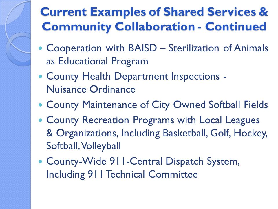 Current Examples of Shared Services & Community Collaboration - Continued Cooperation with BAISD – Sterilization of Animals as Educational Program County Health Department Inspections - Nuisance Ordinance County Maintenance of City Owned Softball Fields County Recreation Programs with Local Leagues & Organizations, Including Basketball, Golf, Hockey, Softball, Volleyball County-Wide 911-Central Dispatch System, Including 911 Technical Committee