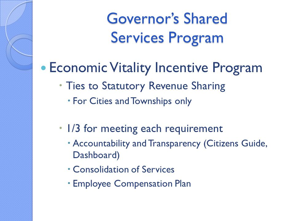 Governor's Shared Services Program Economic Vitality Incentive Program  Ties to Statutory Revenue Sharing  For Cities and Townships only  1/3 for meeting each requirement  Accountability and Transparency (Citizens Guide, Dashboard)  Consolidation of Services  Employee Compensation Plan