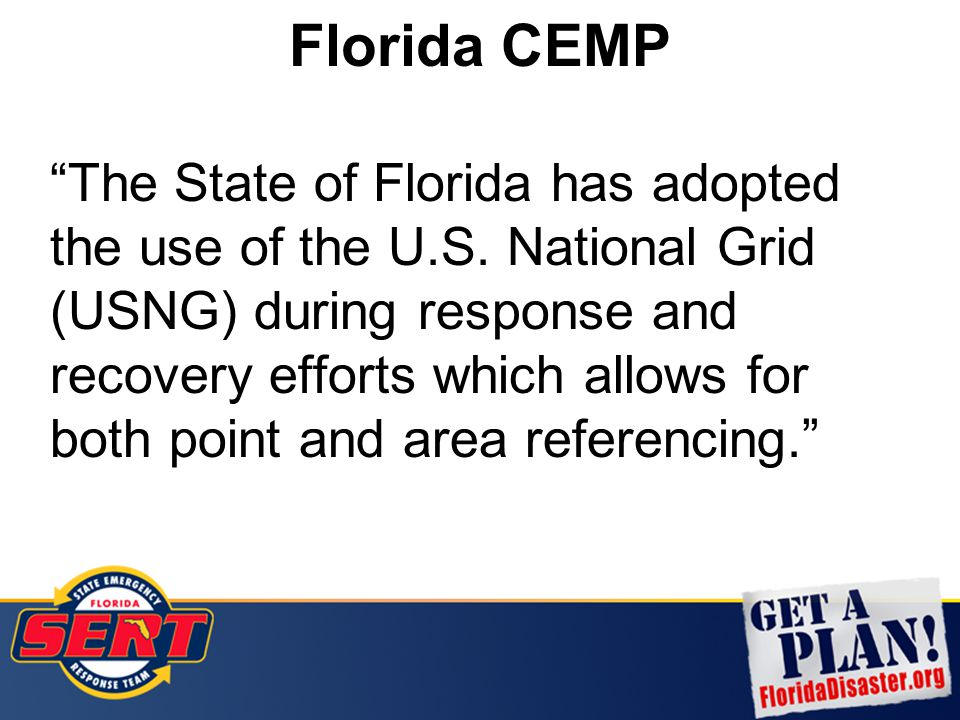 "Florida CEMP ""The State of Florida has adopted the use of the U.S. National Grid (USNG) during response and recovery efforts which allows for both poi"
