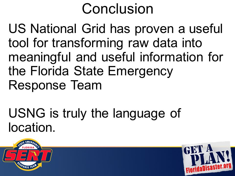 Conclusion US National Grid has proven a useful tool for transforming raw data into meaningful and useful information for the Florida State Emergency
