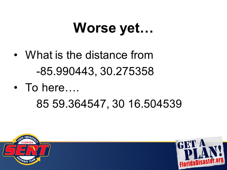 6 Worse yet… What is the distance from -85.990443, 30.275358 To here…. 85 59.364547, 30 16.504539