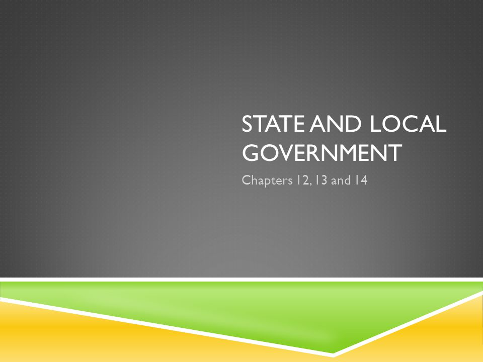 STATE AND LOCAL GOVERNMENT Chapters 12, 13 and 14