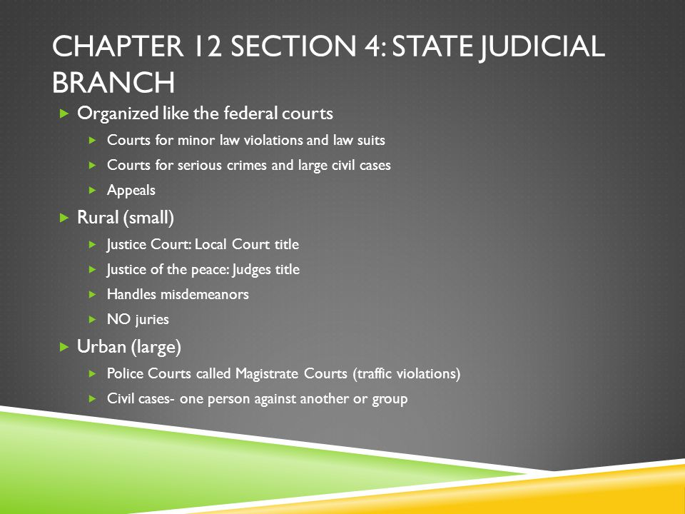 CHAPTER 12 SECTION 4: STATE JUDICIAL BRANCH  Organized like the federal courts  Courts for minor law violations and law suits  Courts for serious c