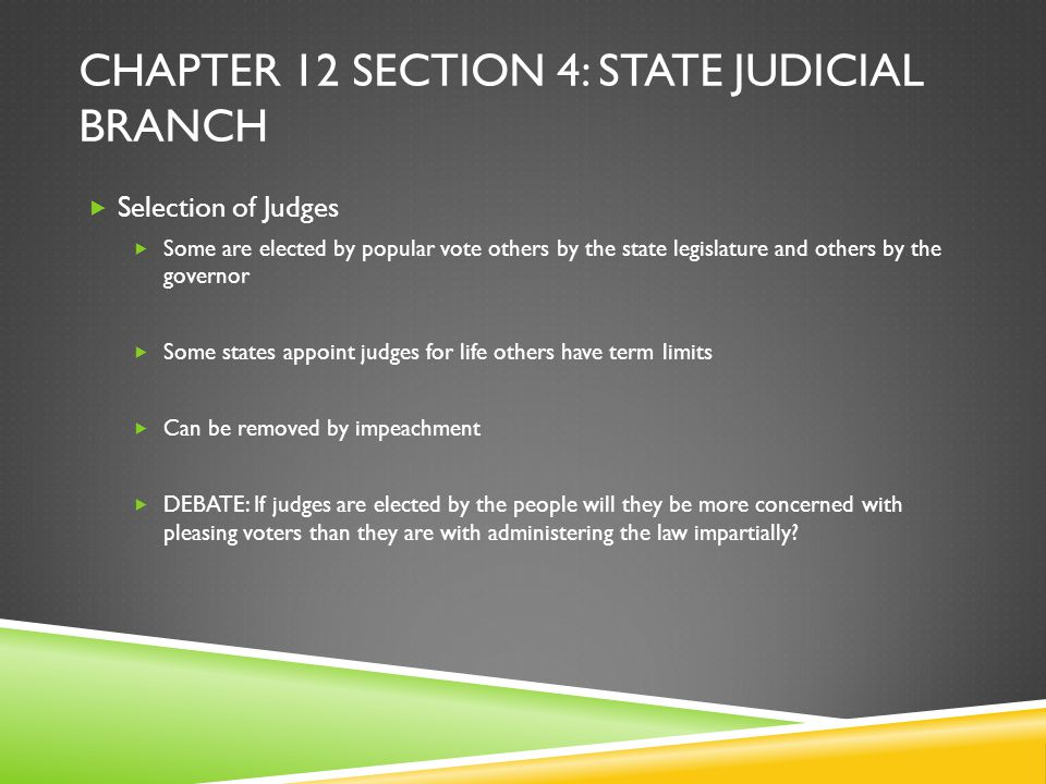 CHAPTER 12 SECTION 4: STATE JUDICIAL BRANCH  Selection of Judges  Some are elected by popular vote others by the state legislature and others by the