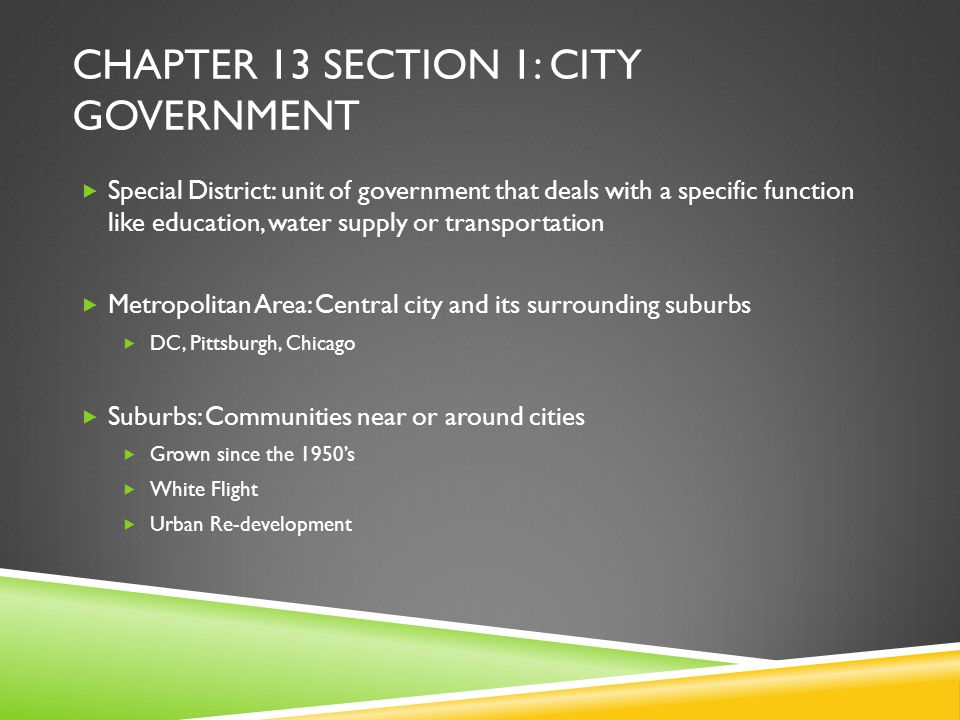 CHAPTER 13 SECTION 1: CITY GOVERNMENT  Special District: unit of government that deals with a specific function like education, water supply or trans