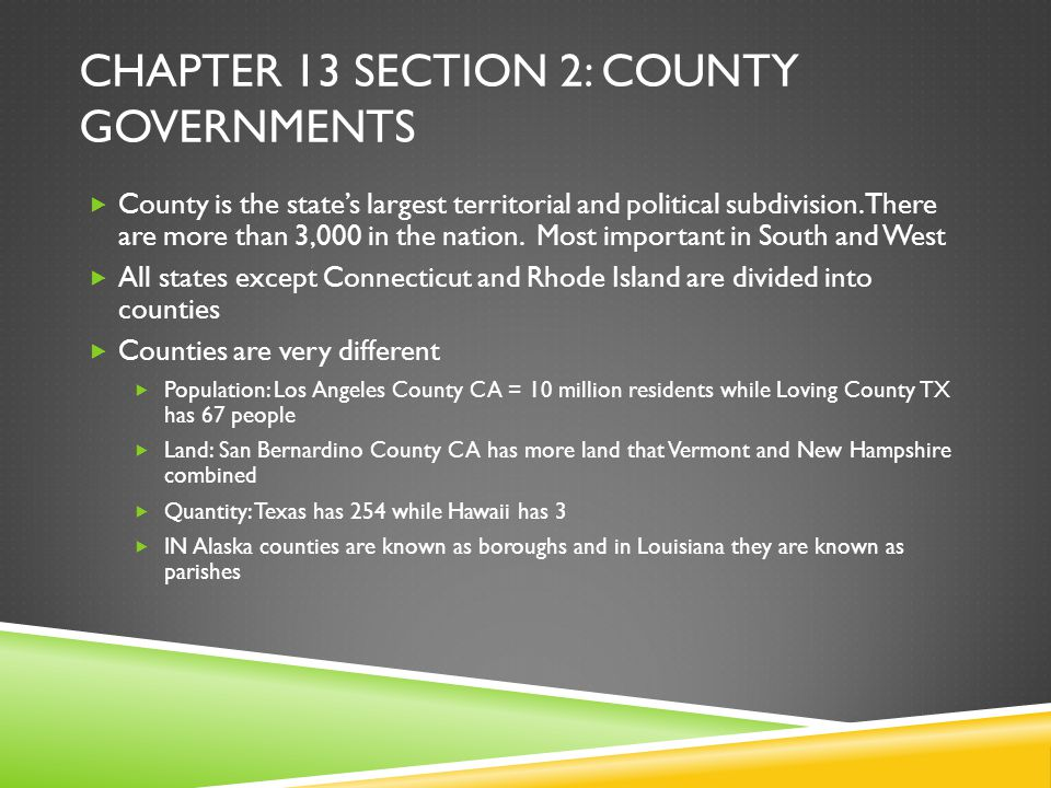 CHAPTER 13 SECTION 2: COUNTY GOVERNMENTS  County is the state's largest territorial and political subdivision. There are more than 3,000 in the natio