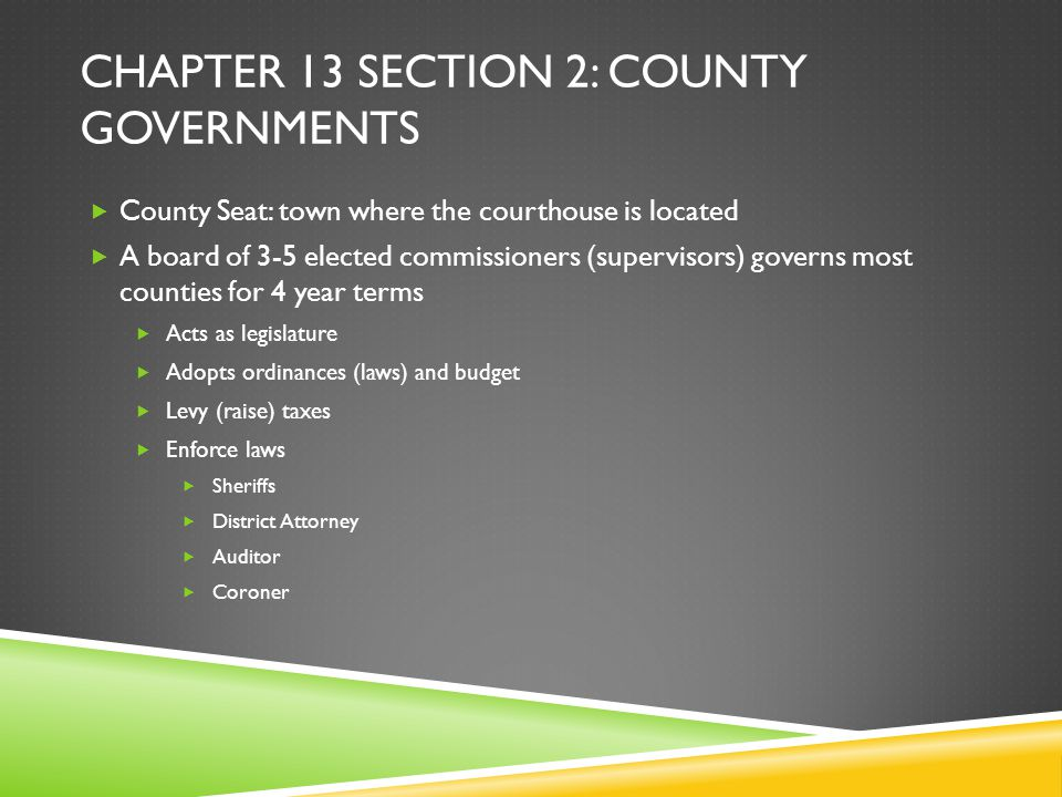 CHAPTER 13 SECTION 2: COUNTY GOVERNMENTS  County Seat: town where the courthouse is located  A board of 3-5 elected commissioners (supervisors) gove