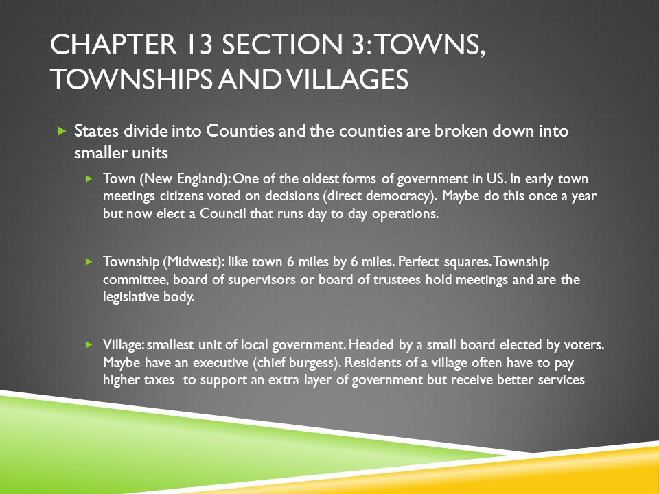 CHAPTER 13 SECTION 3: TOWNS, TOWNSHIPS AND VILLAGES  States divide into Counties and the counties are broken down into smaller units  Town (New Engl